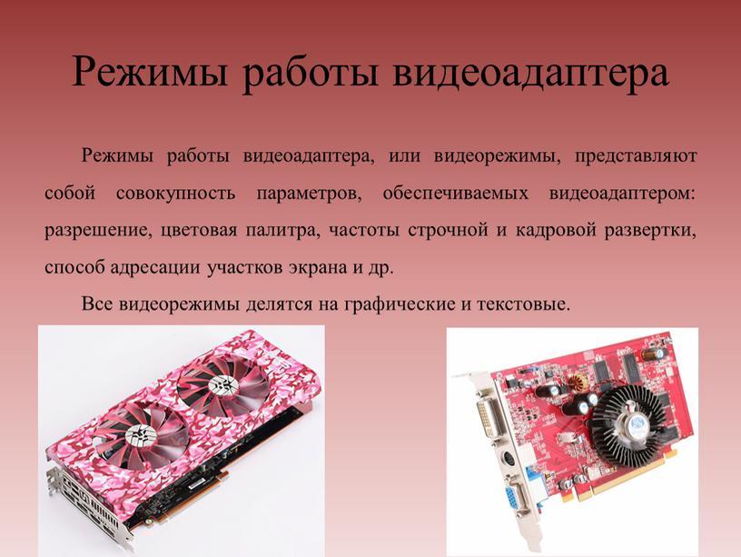 Режимы работы видеоадаптера Режимы работы видеоадаптера, или видеорежимы, представляют собой совокупность параметров, обеспечиваемых видеоадаптером: разрешение, цветовая палитра, частоты строчной и кадровой развертки, способ адресации участков…