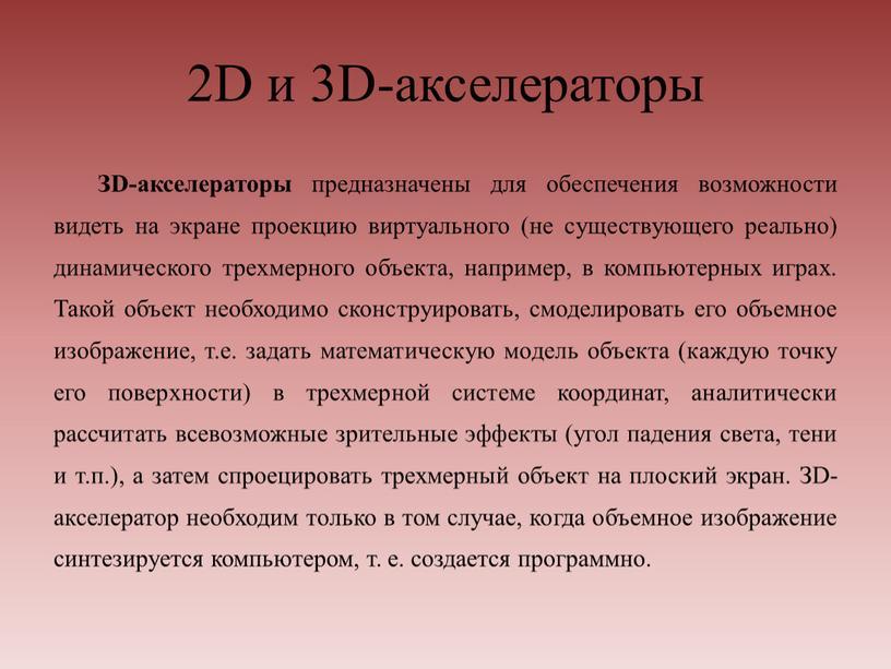 D и 3D-акселераторы ЗD-акселераторы предназначены для обеспечения возможности видеть на экране проекцию виртуального (не существующего реально) динамического трехмерного объекта, например, в компьютерных играх