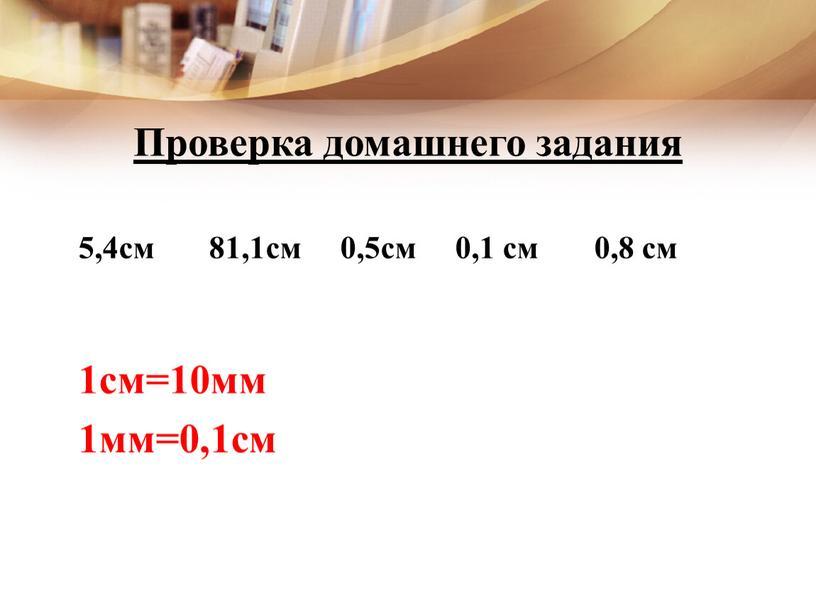 Проверка домашнего задания 5,4см 81,1см 0,5см 0,1 см 0,8 см 1см=10мм 1мм=0,1см