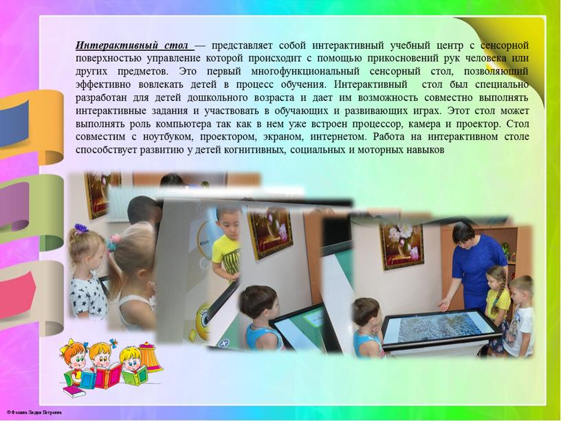 Интерактивный стол — представляет собой интерактивный учебный центр с сенсорной поверхностью управление которой происходит с помощью прикосновений рук человека или других предметов