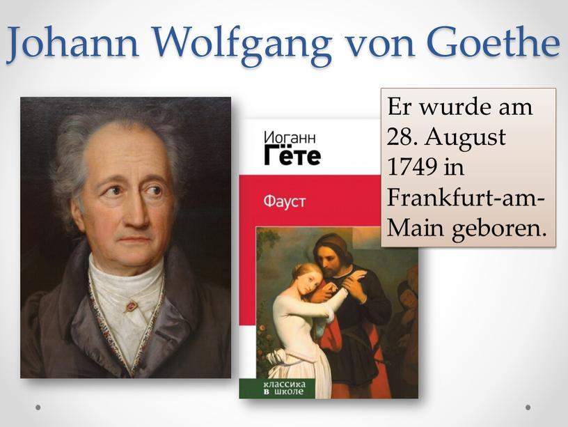 Johann Wolfgang von Goethe Er wurde am 28
