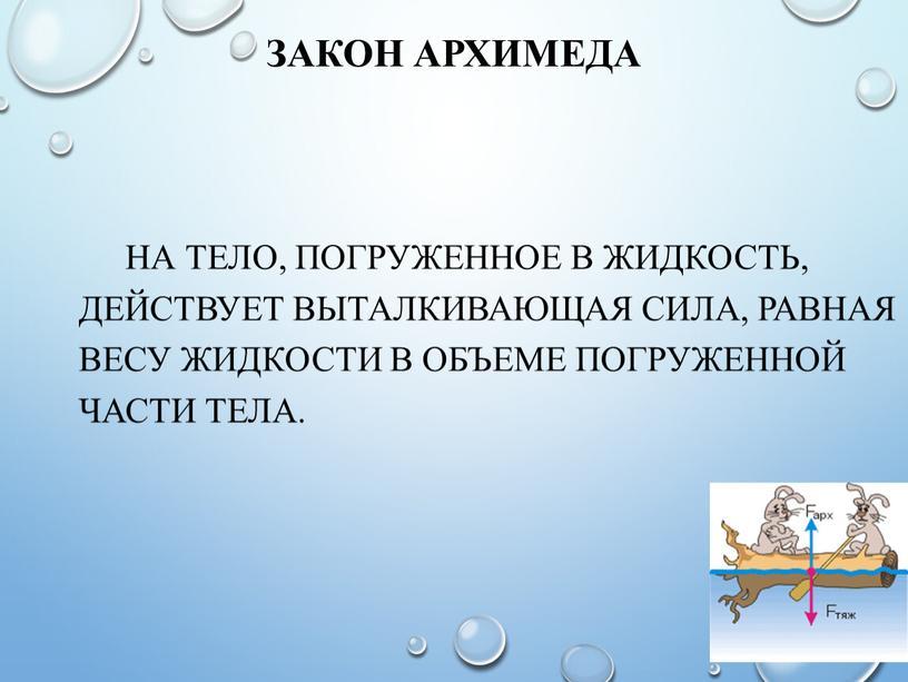 Закон Архимеда на тело, погруженное в жидкость, действует выталкивающая сила, равная весу жидкости в объеме погруженной части тела
