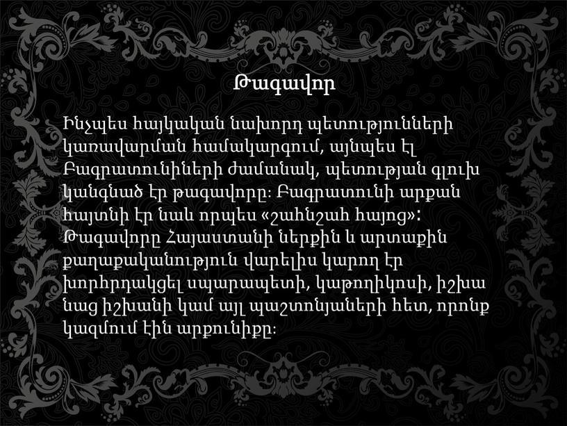 Թագավոր Ինչպես հայկական նախորդ պետությունների կառավարման համակարգում, այնպես էլ Բագրատունիների ժամանակ, պետության գլուխ կանգնած էր թագավորը։ Բագրատունի արքան հայտնի էր նաև որպես «շահնշահ հայոց»։ Թագավորը…