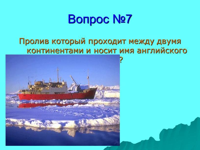 Вопрос №7 Пролив который проходит между двумя континентами и носит имя английского пирата?