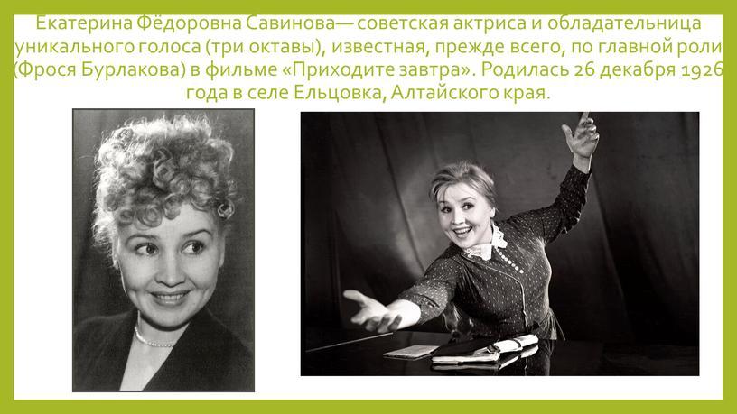Екатерина Фёдоровна Савинова— советская актриса и обладательница уникального голоса (три октавы), известная, прежде всего, по главной роли (Фрося