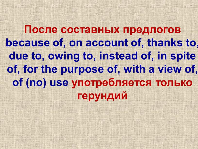 После составных предлогов because of, on account of, thanks to, due to, owing to, instead of, in spite of, for the purpose of, with a…