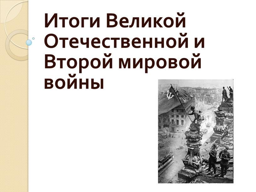 Итоги Великой Отечественной и Второй мировой войны