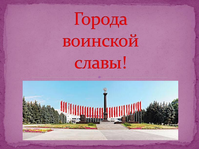 Города воинской славы!