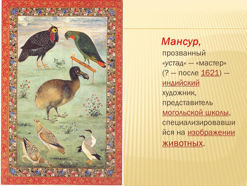 Мансур , прозванный «устад» — «мастер» (? — после 1621) — индийский художник, представитель могольской школы, специализировавшийся на изображении животных