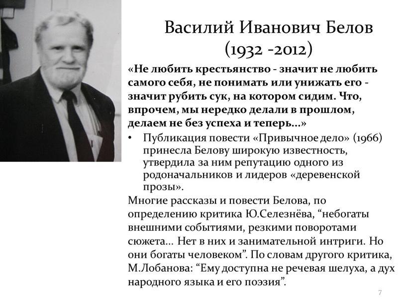 Василий Иванович Белов (1932 -2012) «Не любить крестьянство - значит не любить самого себя, не понимать или унижать его - значит рубить сук, на котором…