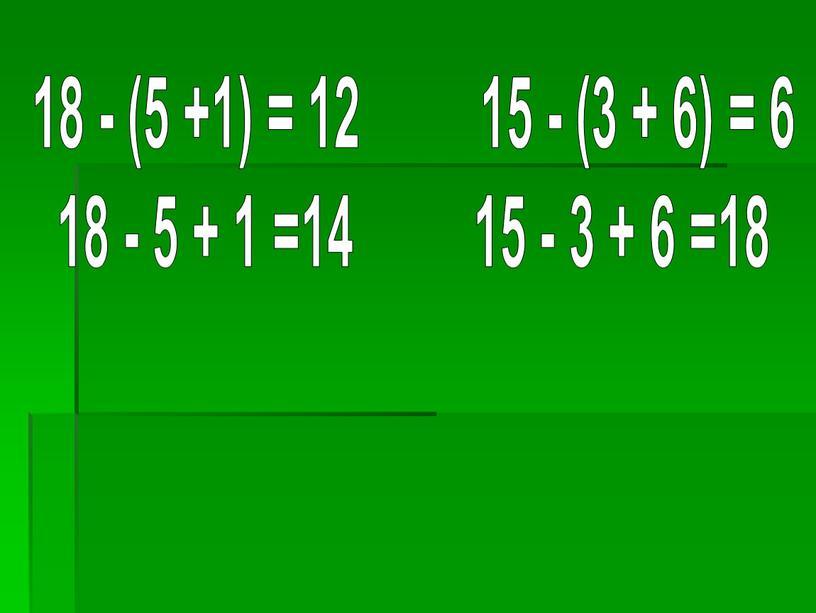 18 - (5 +1) = 12 15 - (3 + 6) = 6 18 - 5 + 1 =14 15 - 3 + 6 =18