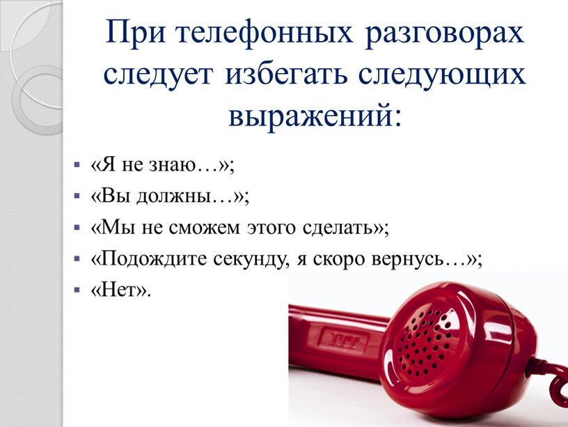 При телефонных разговорах следует избегать следующих выражений: «Я не знаю…»; «Вы должны…»; «Мы не сможем этого сделать»; «Подождите секунду, я скоро вернусь…»; «Нет»