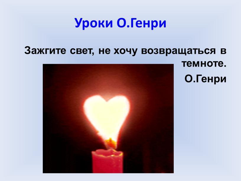 Уроки О.Генри Зажгите свет, не хочу возвращаться в темноте