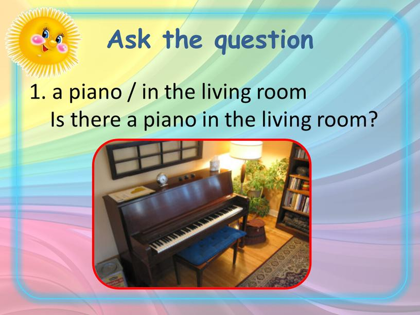Ask the question a piano / in the living room