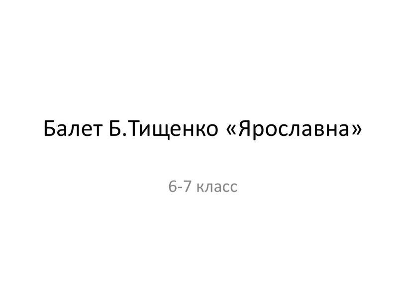 Балет Б.Тищенко «Ярославна» 6-7 класс