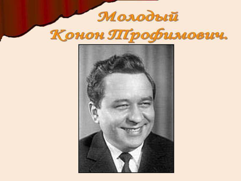 Молодый Конон Трофимович.