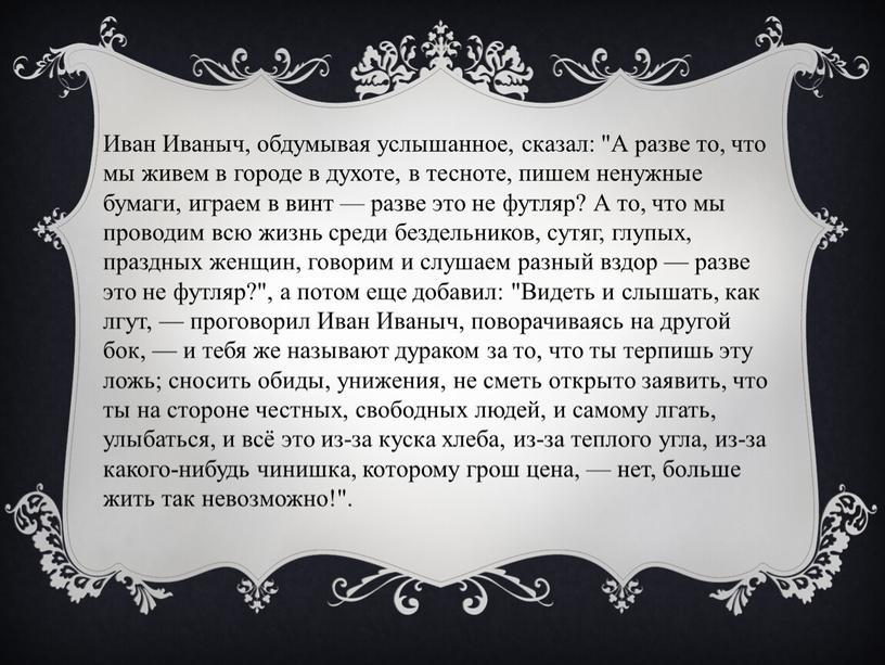 """Иван Иваныч, обдумывая услышанное, сказал: """"А разве то, что мы живем в городе в духоте, в тесноте, пишем ненужные бумаги, играем в винт — разве…"""