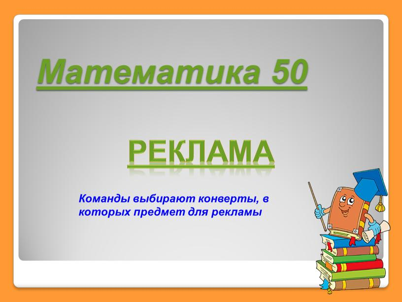Математика 50 реклама Команды выбирают конверты, в которых предмет для рекламы