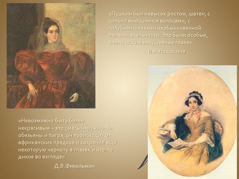 Пушкин был невысок ростом, шатен, с сильно вьющимися волосами, с голубыми глазами необыкновенной привлекательности