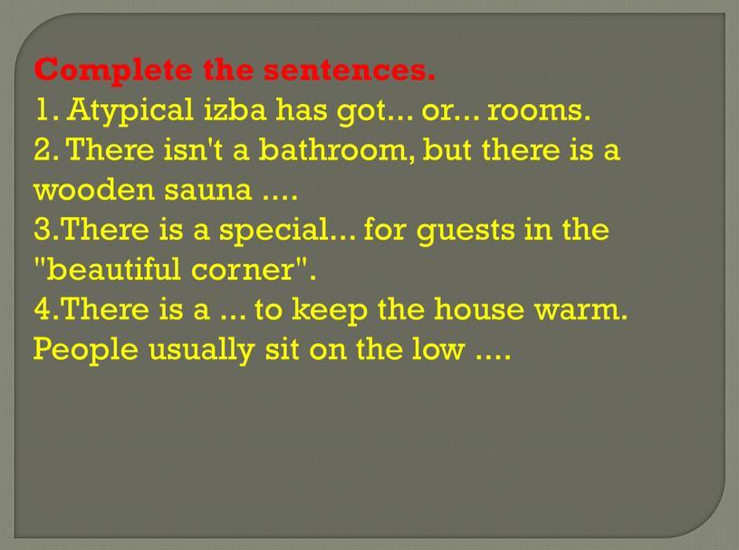Complete the sentences. 1. Atypical izba has got