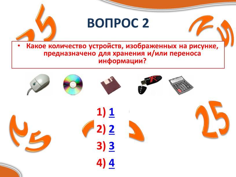 ВОПРОС 2 Какое количество устройств, изображенных на рисунке, предназначено для хранения и/или переноса информации? 1) 1 2) 2 3) 3 4) 4