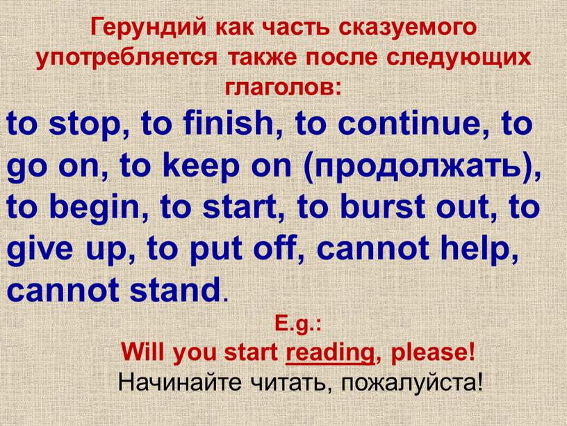 Герундий как часть сказуемого употребляется также после следующих глаголов: to stop, to finish, to continue, to go on, to keep on (продолжать), to begin, to…