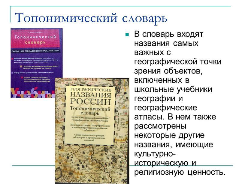 Топонимический словарь В словарь входят названия самых важных с географической точки зрения объектов, включенных в школьные учебники географии и географические атласы