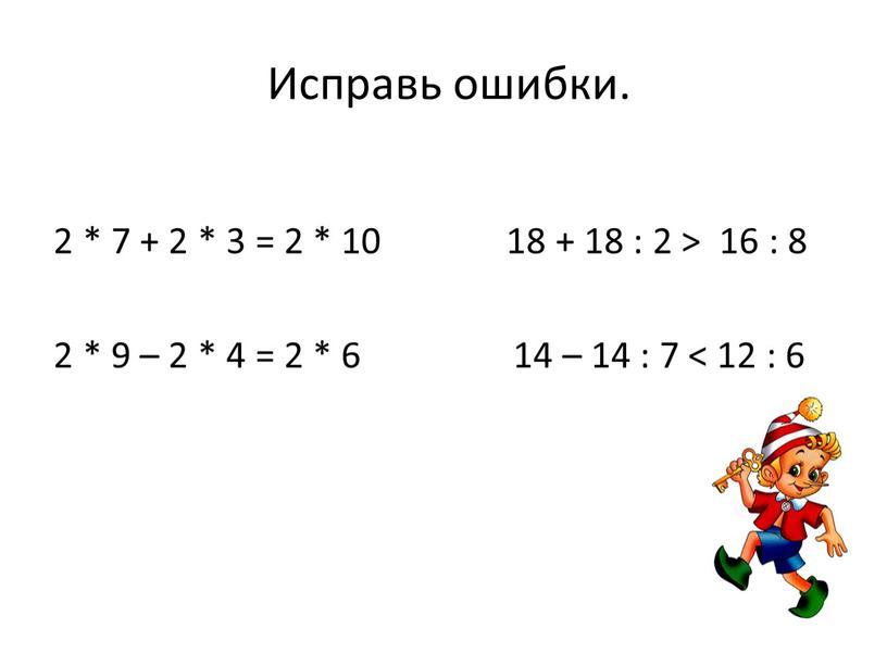 Исправь ошибки. 2 * 7 + 2 * 3 = 2 * 10 18 + 18 : 2 > 16 : 8 2 * 9…