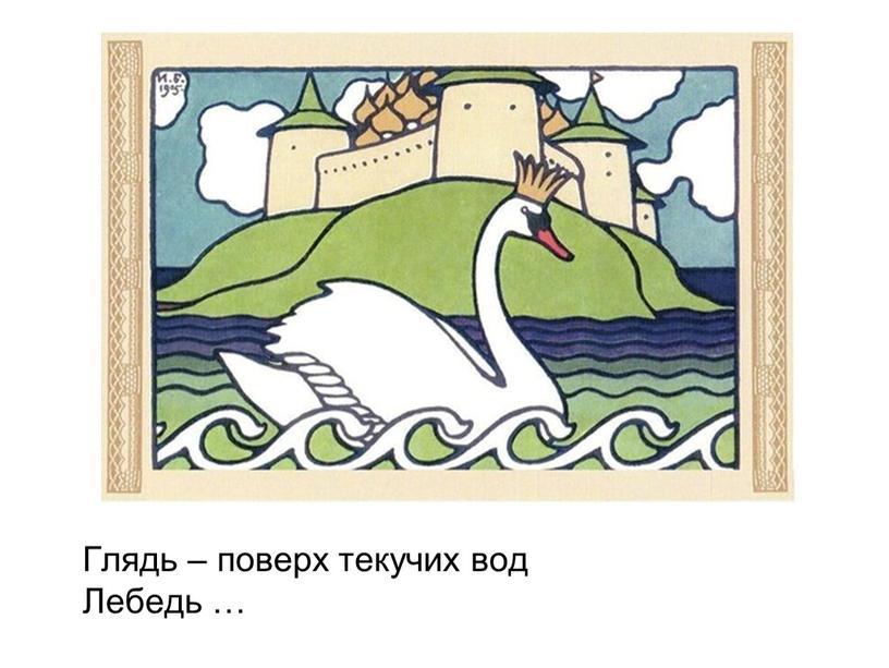 Глядь – поверх текучих вод Лебедь …