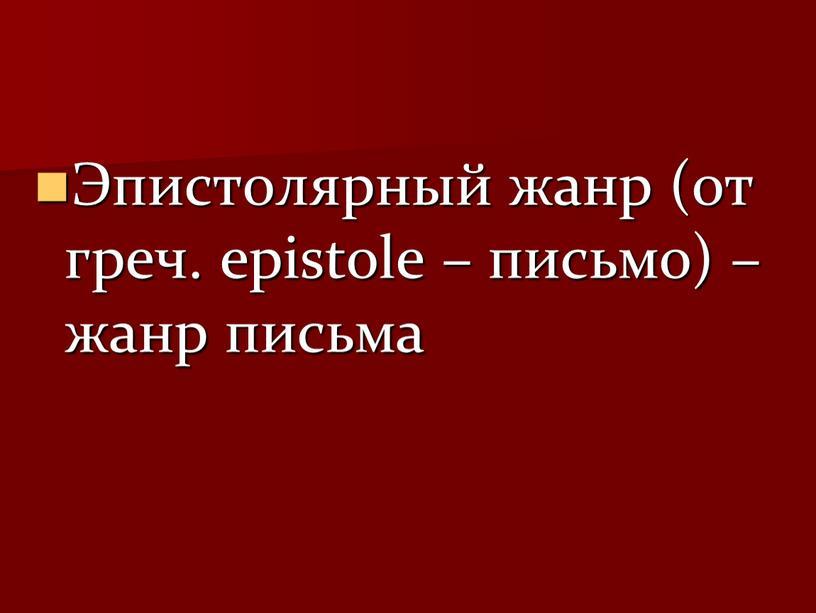 Эпистолярный жанр (от греч. epistole – письмо) – жанр письма
