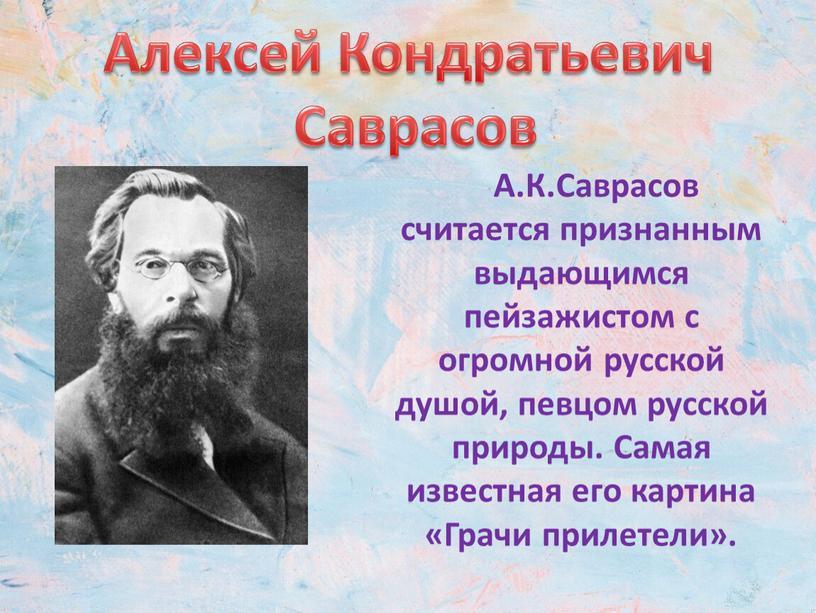 А.К.Саврасов считается признанным выдающимся пейзажистом с огромной русской душой, певцом русской природы