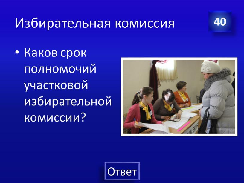 Избирательная комиссия Каков срок полномочий участковой избирательной комиссии? 40