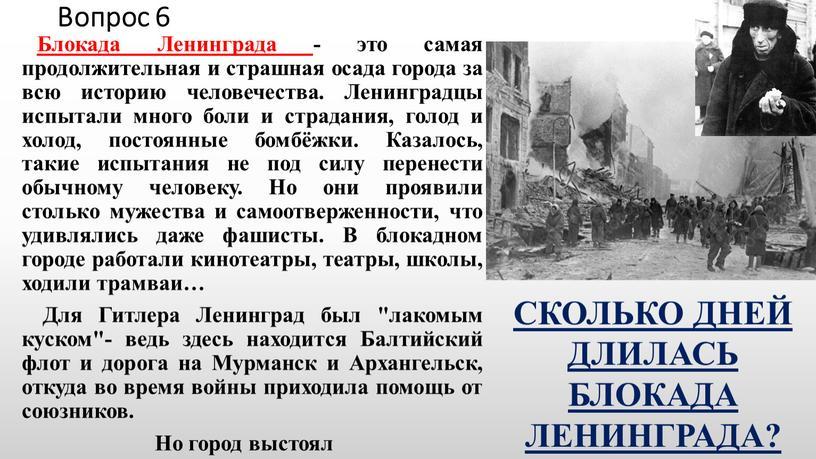 Вопрос 6 Блокада Ленинграда - это самая продолжительная и страшная осада города за всю историю человечества