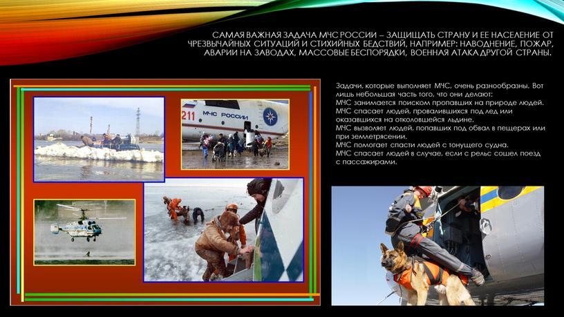 Самая важная задача МЧС России – защищать страну и ее население от чрезвычайных ситуаций и стихийных бедствий, например: наводнение, пожар, аварии на заводах, массовые беспорядки,…