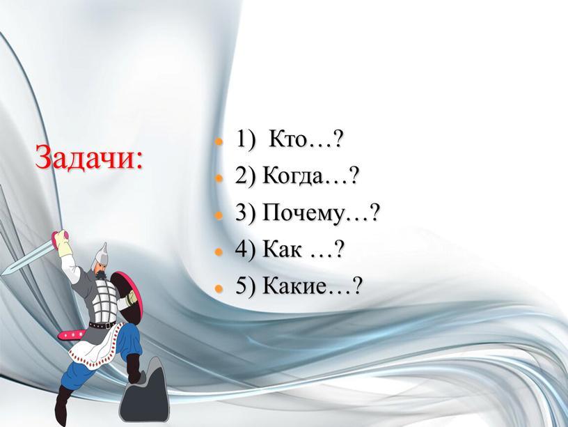Кто…? 2) Когда…? 3) Почему…? 4)