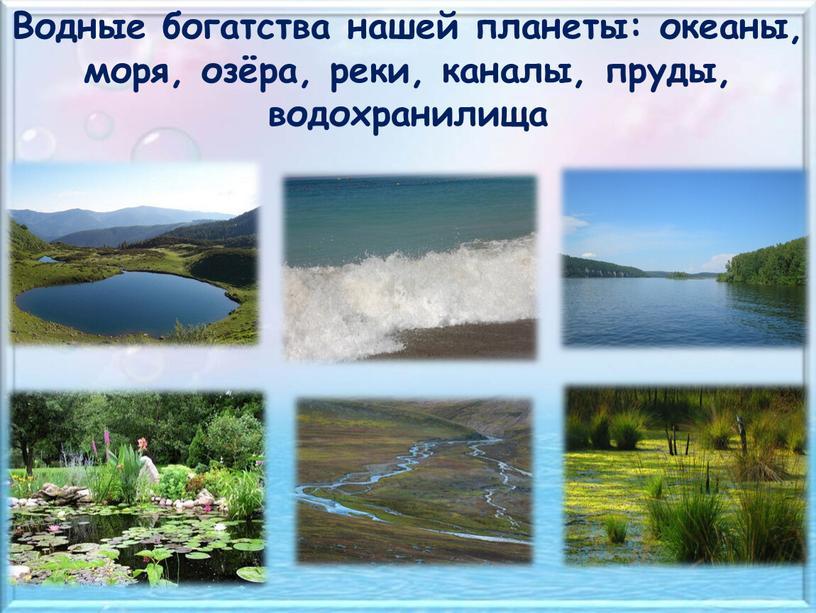 Водные богатства нашей планеты: океаны, моря, озёра, реки, каналы, пруды, водохранилища