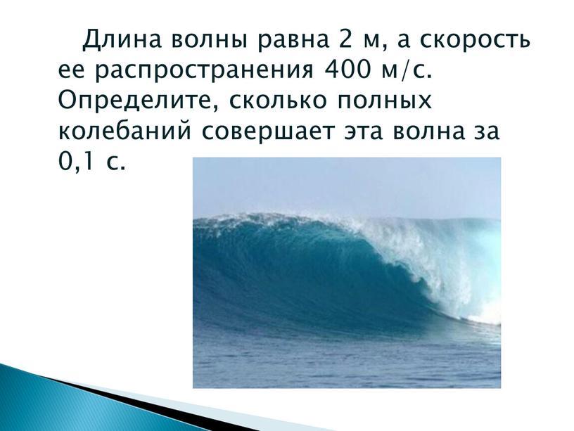Длина волны равна 2 м, а скорость ее распространения 400 м/с