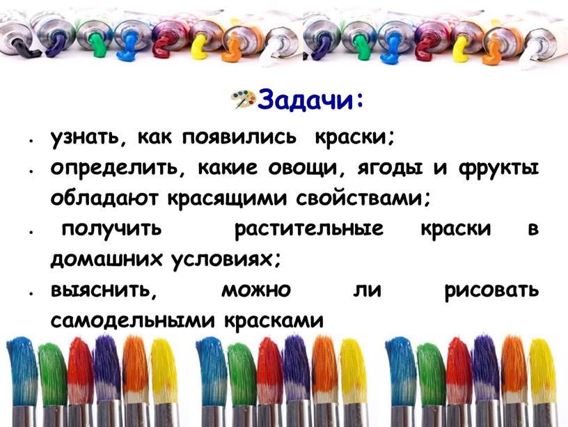 Задачи: узнать, как появились краски; определить, какие овощи, ягоды и фрукты обладают красящими свойствами; получить растительные краски в домашних условиях; выяснить, можно ли рисовать самодельными…