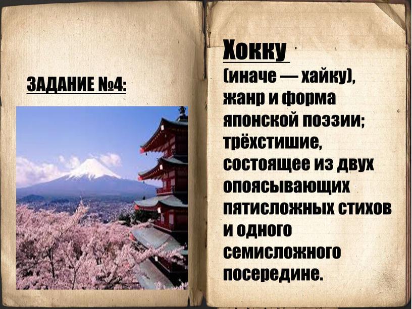 ЗАДАНИЕ №4: Хокку (иначе — хайку), жанр и форма японской поэзии; трёхстишие, состоящее из двух опоясывающих пятисложных стихов и одного семисложного посередине