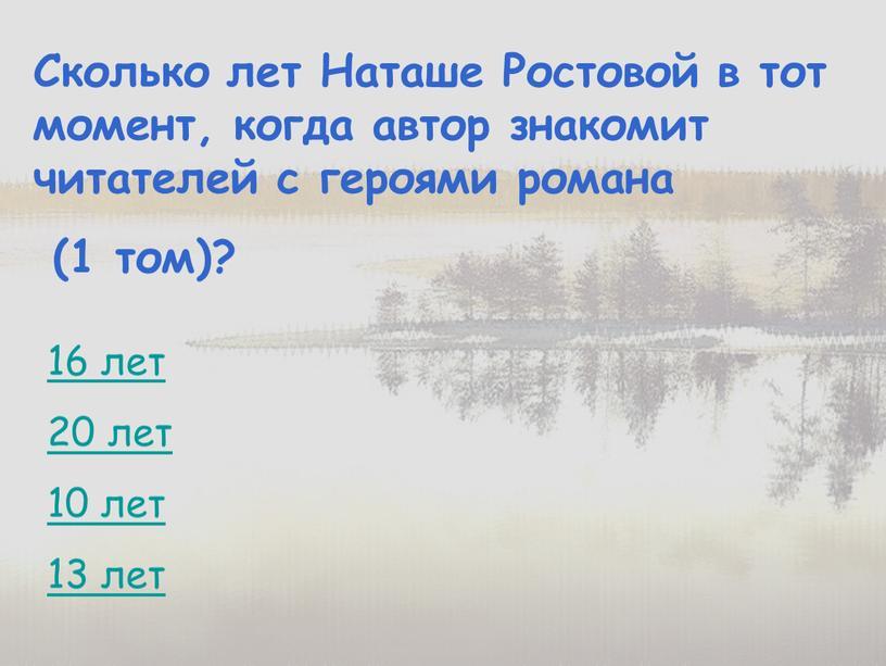 Сколько лет Наташе Ростовой в тот момент, когда автор знакомит читателей с героями романа (1 том)? 16 лет 20 лет 10 лет 13 лет