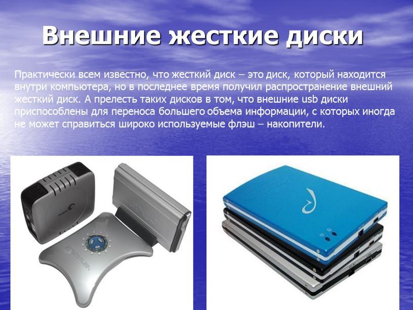 Внешние жесткие диски Практически всем известно, что жесткий диск – это диск, который находится внутри компьютера, но в последнее время получил распространение внешний жесткий диск