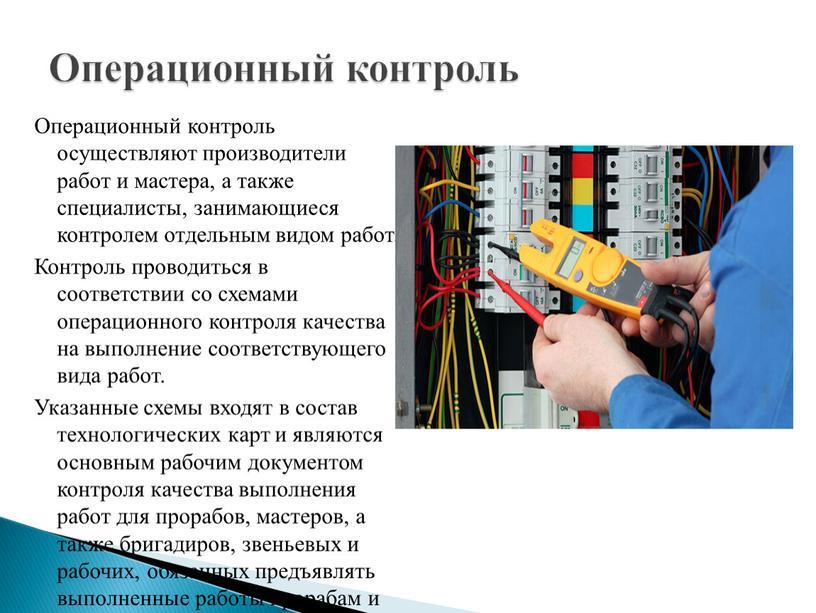 Операционный контроль осуществляют производители работ и мастера, а также специалисты, занимающиеся контролем отдельным видом работ