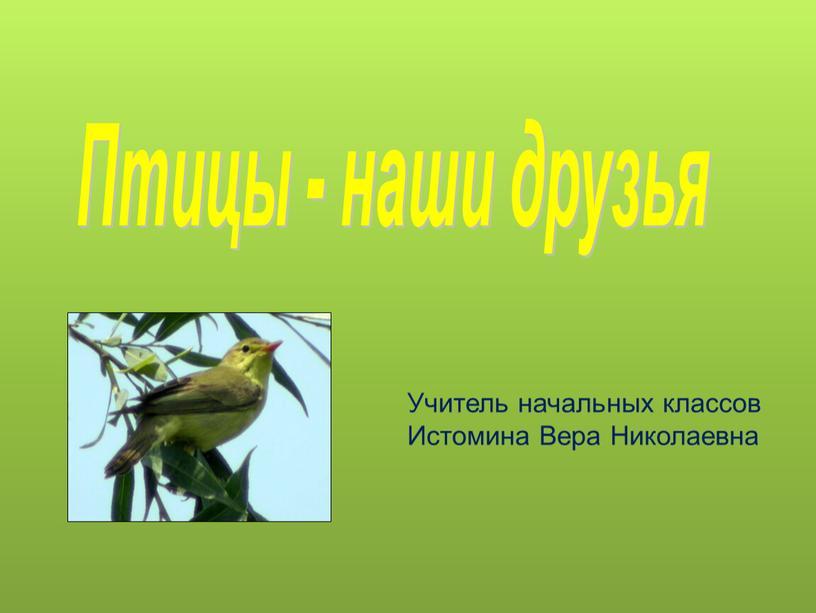 Птицы - наши друзья Учитель начальных классов