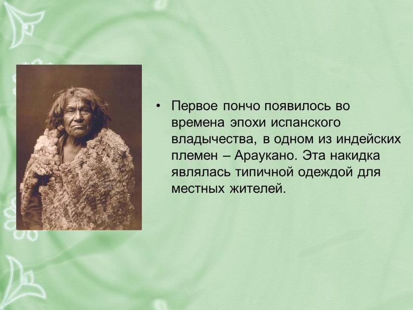 Первое пончо появилось во времена эпохи испанского владычества, в одном из индейских племен –