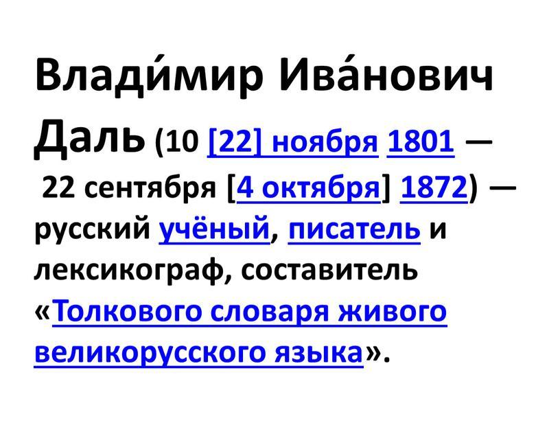 Влади́мир Ива́нович Даль (10 [22] ноября 1801 — 22 сентября [4 октября] 1872) — русский учёный, писатель и лексикограф, составитель «Толкового словаря живого великорусского языка»