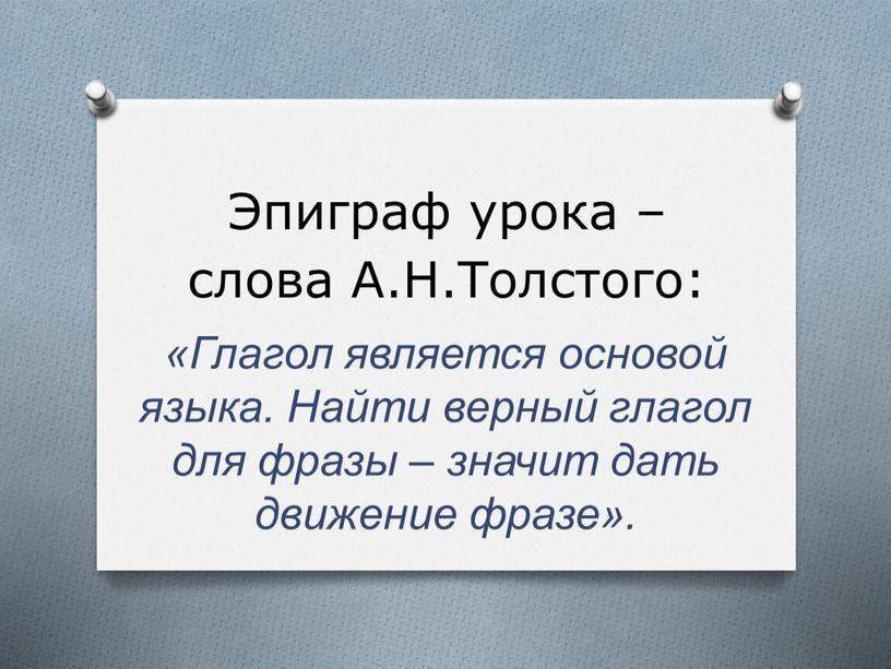 Эпиграф урока – слова А.Н.Толстого: «Глагол является основой языка