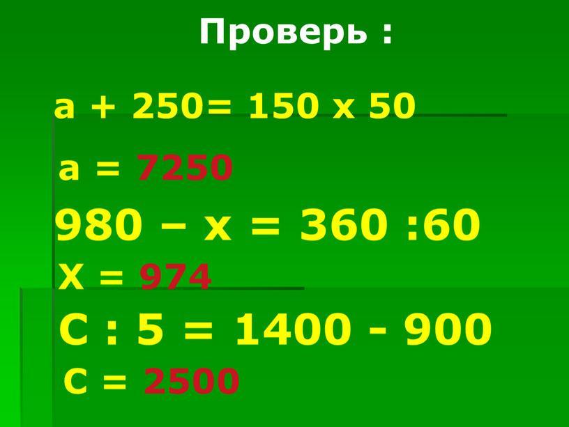Проверь : а + 250= 150 х 50 а = 7250 980 – х = 360 :60