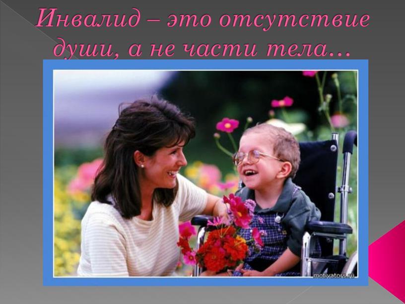 Инвалид – это отсутствие души, а не части тела…