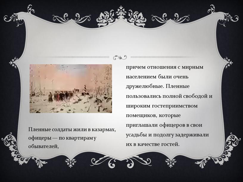 Пленные солдаты жили в казармах, офицеры — по квартирам у обывателей, причем отношения с мирным населением были очень дружелюбные