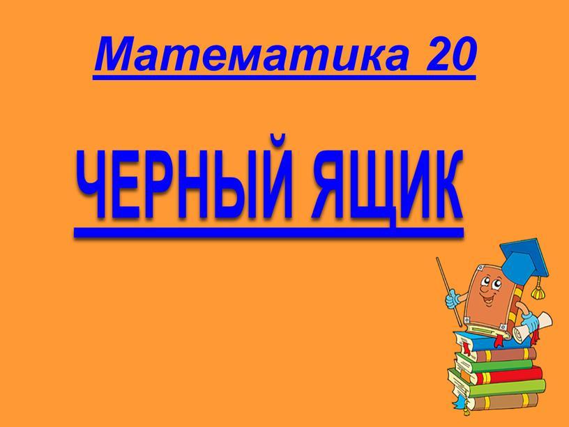 Математика 20 ЧЕРНЫЙ ЯЩИК